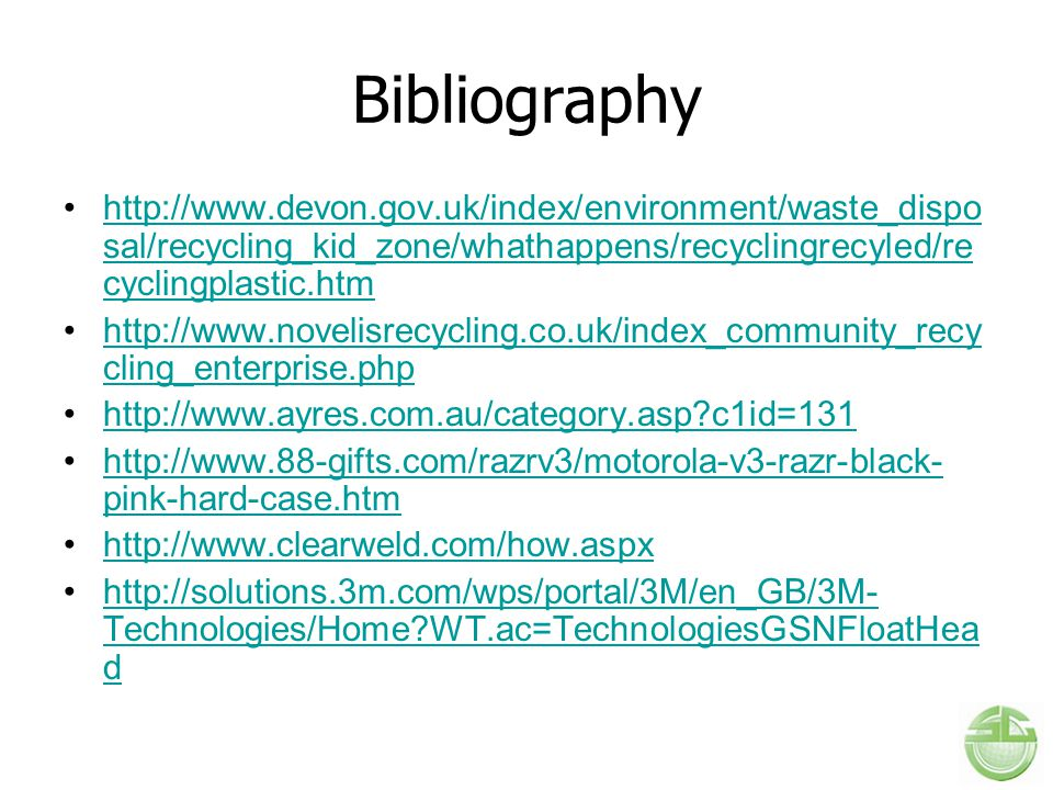 Bibliography http://www.devon.gov.uk/index/environment/waste_disposal/recycling_kid_zone/whathappens/recyclingrecyled/recyclingplastic.htm.