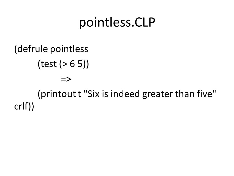 pointless.CLP (defrule pointless (test (> 6 5)) => (printout t Six is indeed greater than five crlf))