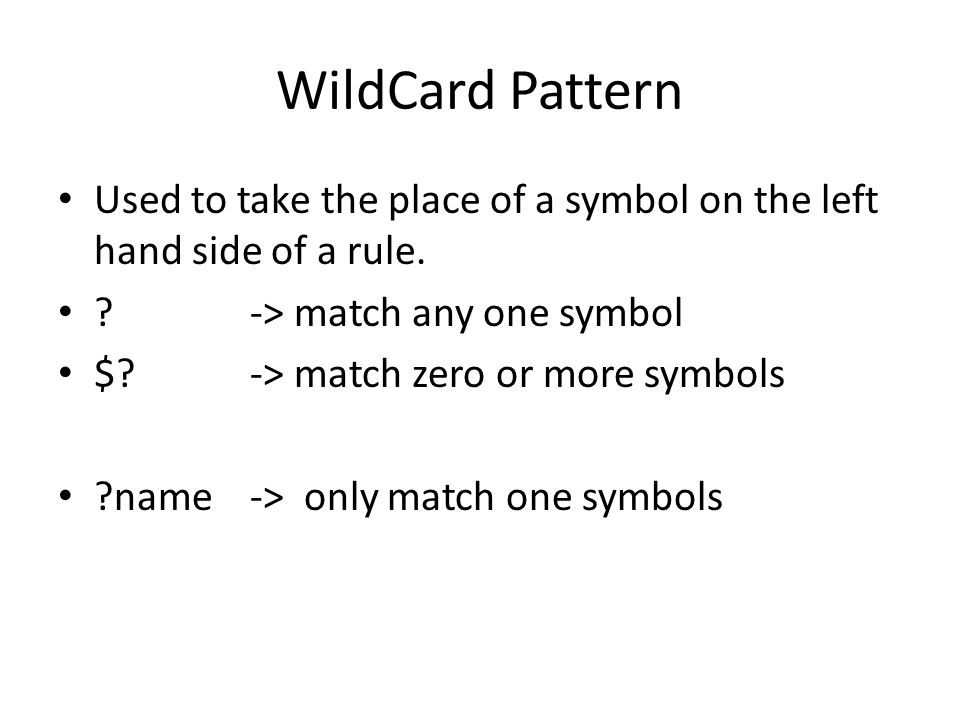 WildCard Pattern Used to take the place of a symbol on the left hand side of a rule. -> match any one symbol.