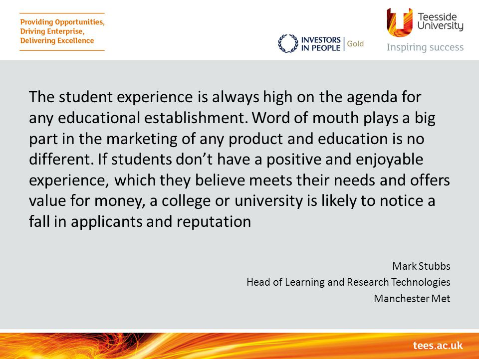 The student experience is always high on the agenda for any educational establishment. Word of mouth plays a big part in the marketing of any product and education is no different. If students don't have a positive and enjoyable experience, which they believe meets their needs and offers value for money, a college or university is likely to notice a fall in applicants and reputation