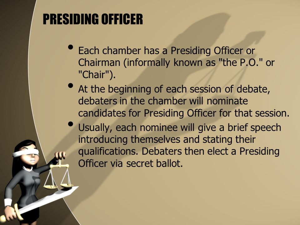 PRESIDING OFFICER Each chamber has a Presiding Officer or Chairman (informally known as the P.O. or Chair ).