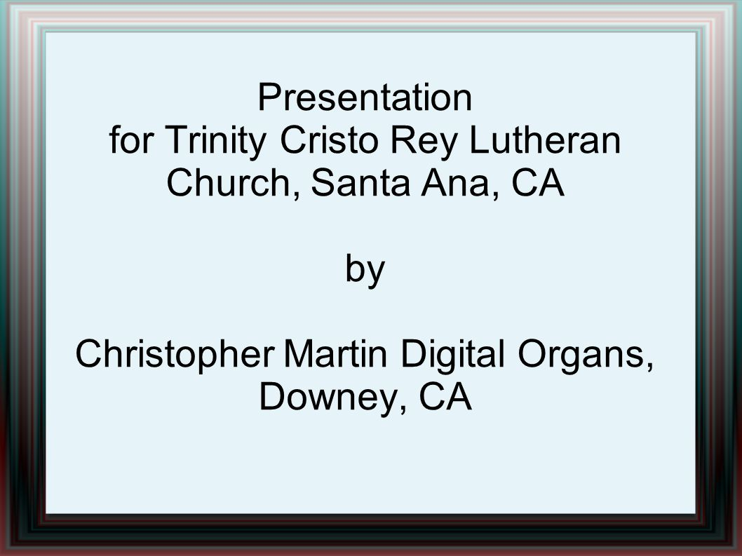 Presentation for Trinity Cristo Rey Lutheran Church, Santa Ana, CA by Christopher Martin Digital Organs, Downey, CA