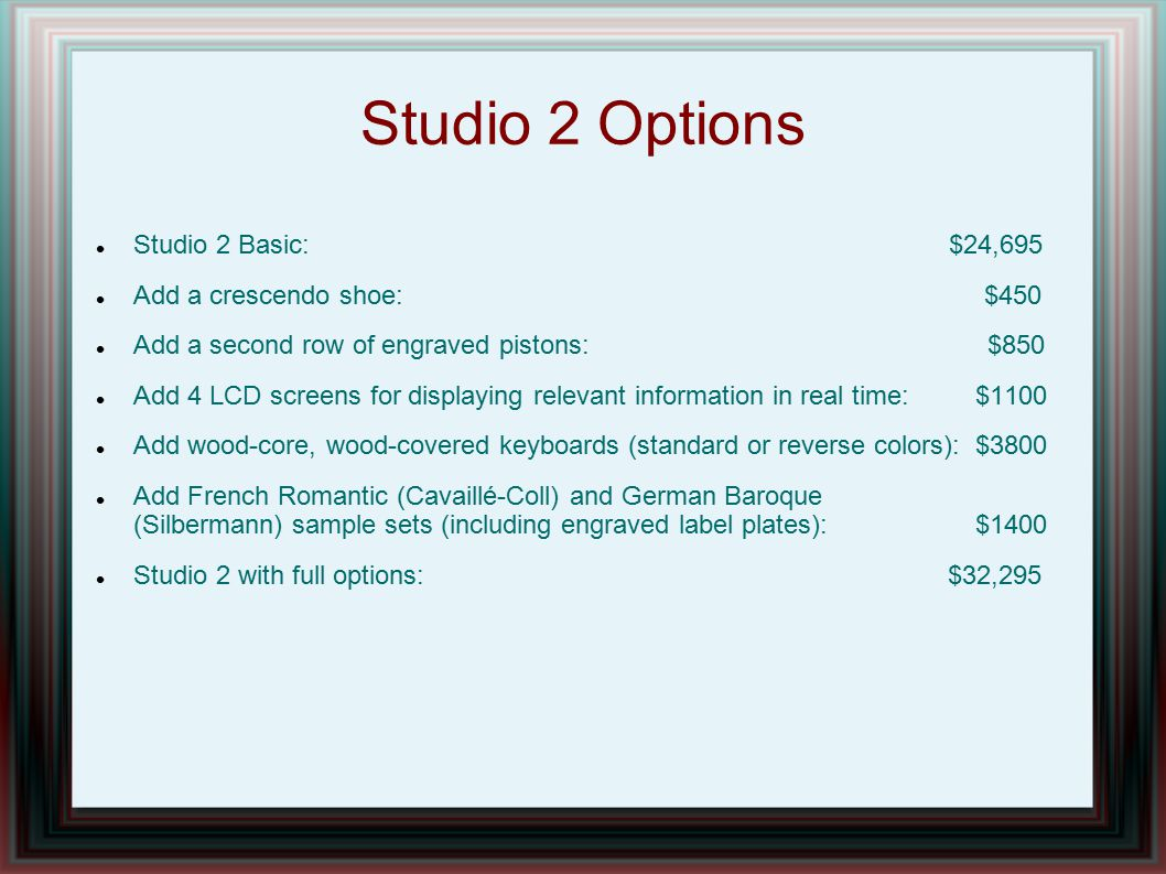 Studio 2 Options Studio 2 Basic: $24,695 Add a crescendo shoe: $450