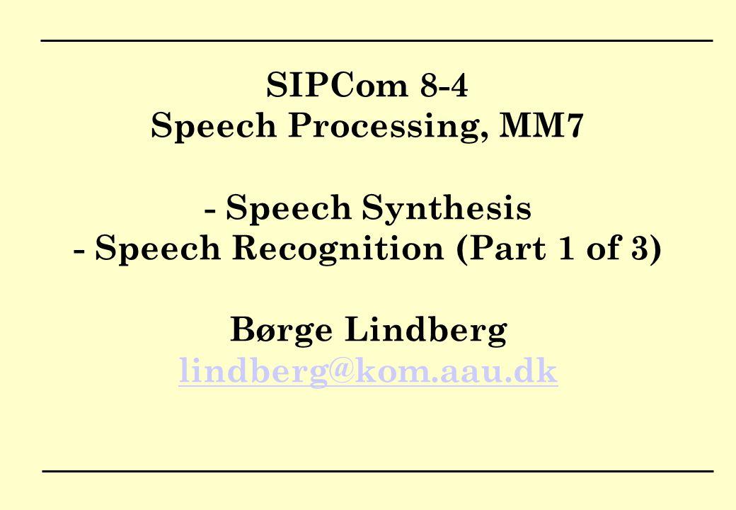 SIPCom 8-4 Speech Processing, MM7 - Speech Synthesis - Speech Recognition (Part 1 of 3) Børge Lindberg lindberg@kom.aau.dk