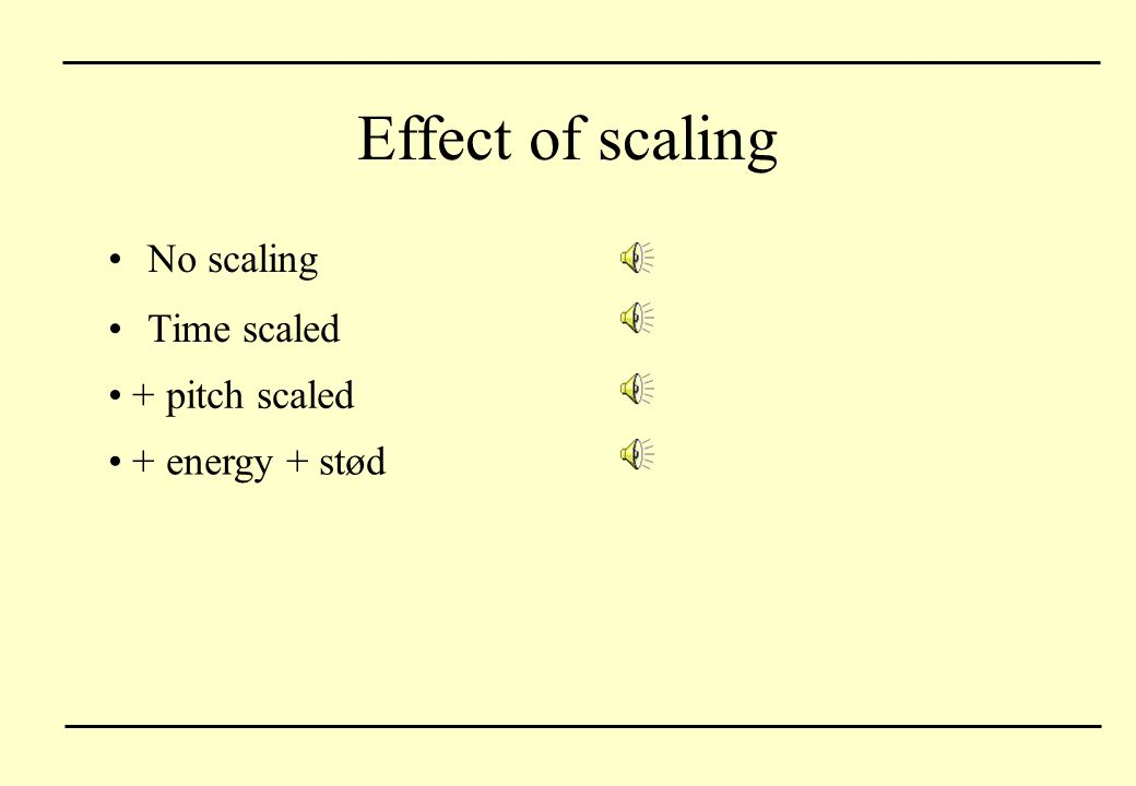 Effect of scaling No scaling Time scaled + pitch scaled