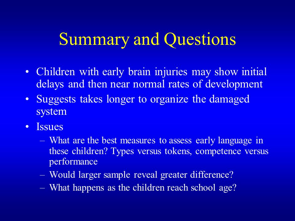 Summary and Questions Children with early brain injuries may show initial delays and then near normal rates of development.