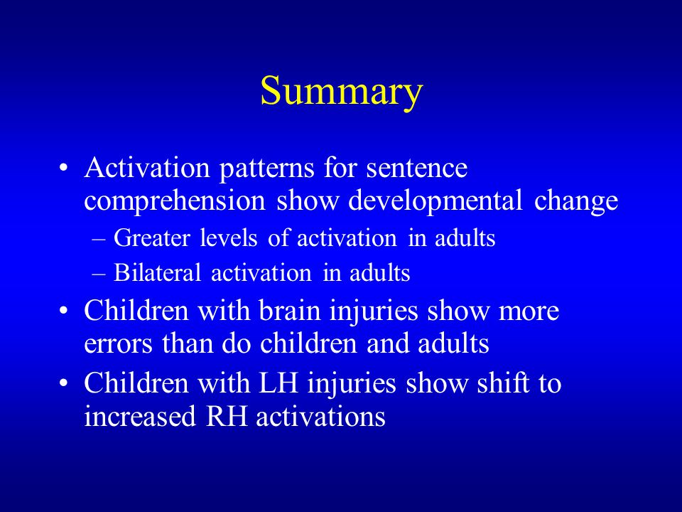 Summary Activation patterns for sentence comprehension show developmental change. Greater levels of activation in adults.