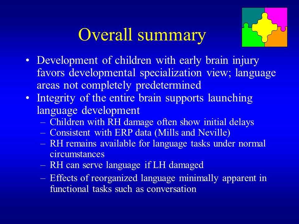 Overall summary Development of children with early brain injury favors developmental specialization view; language areas not completely predetermined.