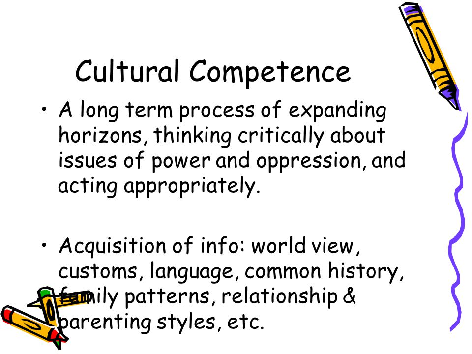 Cultural Competence A long term process of expanding horizons, thinking critically about issues of power and oppression, and acting appropriately.