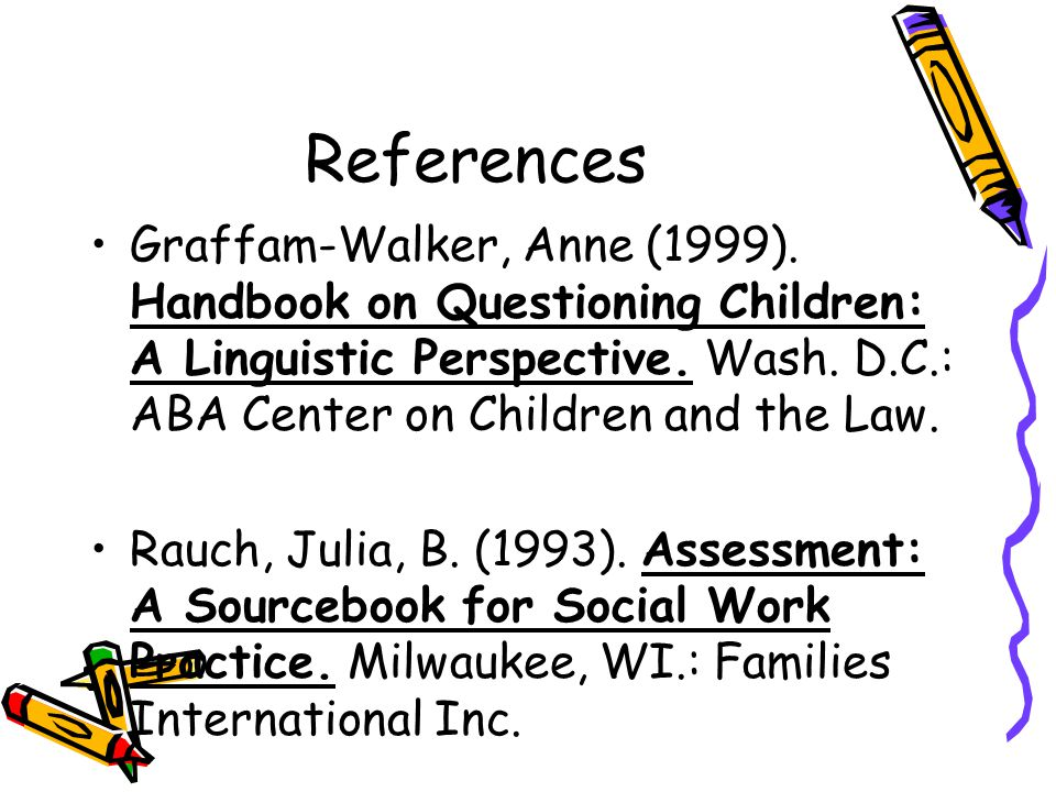 References Graffam-Walker, Anne (1999). Handbook on Questioning Children: A Linguistic Perspective. Wash. D.C.: ABA Center on Children and the Law.