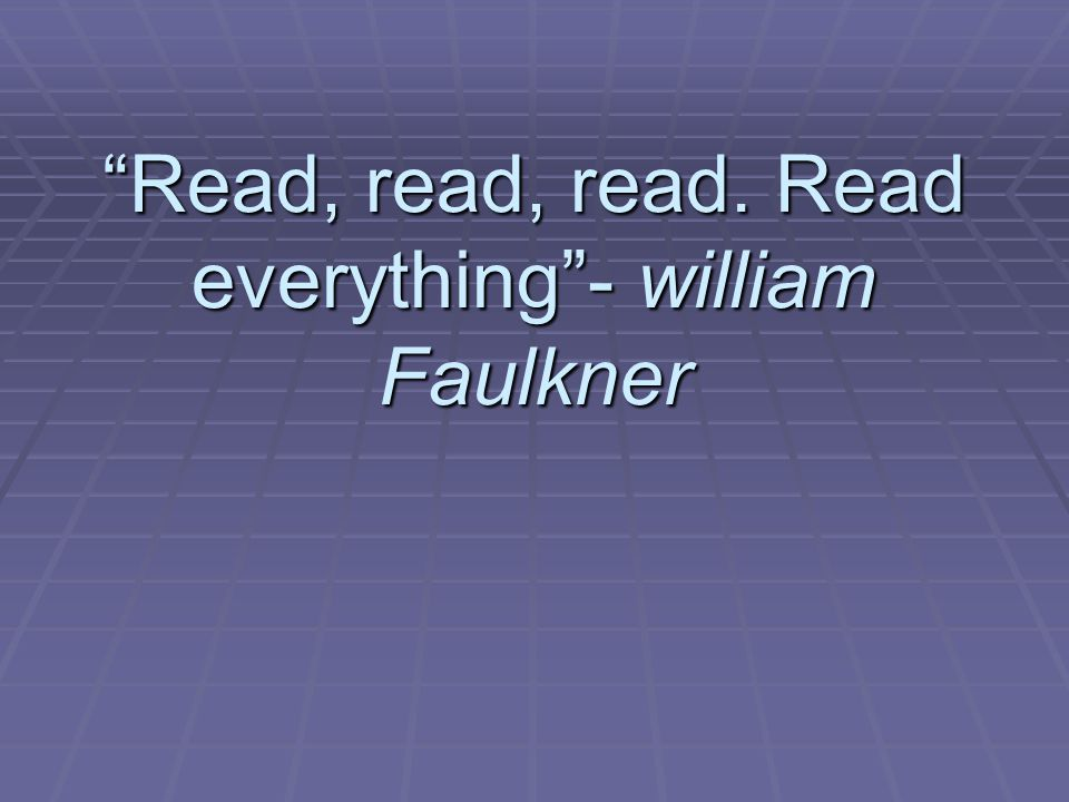 Read, read, read. Read everything - william Faulkner