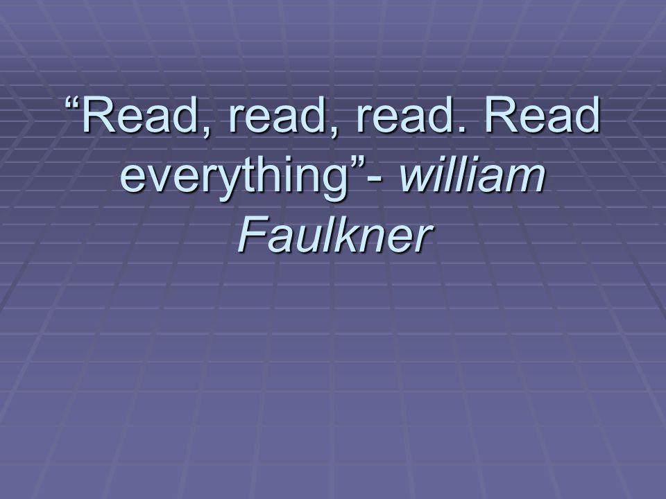 Read, read, read. Read everything - william Faulkner