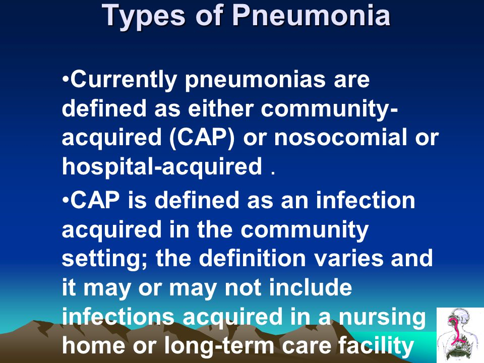 Types of Pneumonia Currently pneumonias are defined as either community-acquired (CAP) or nosocomial or hospital-acquired .