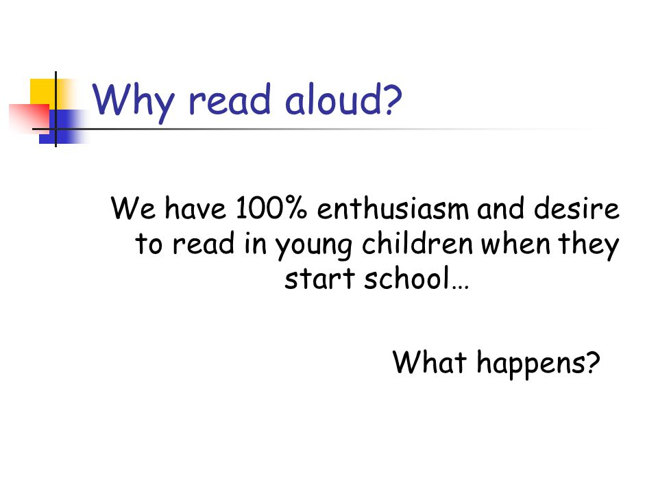 Why read aloud We have 100% enthusiasm and desire to read in young children when they start school…