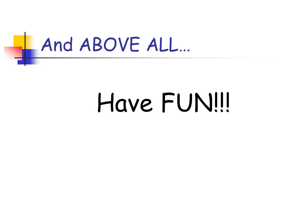 And ABOVE ALL… Have FUN!!!