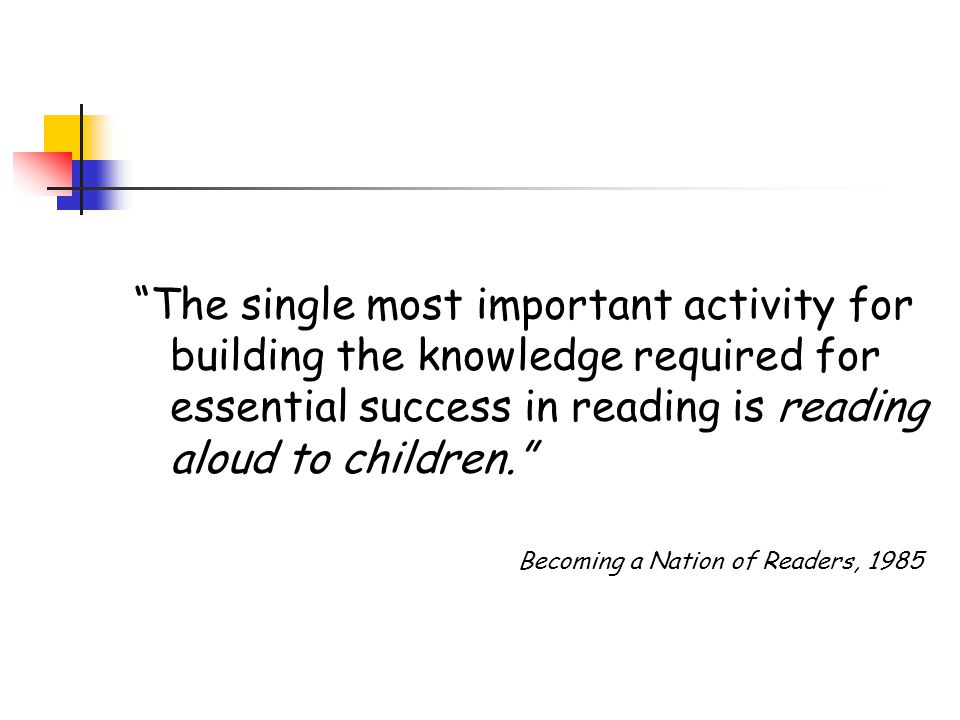 The single most important activity for building the knowledge required for essential success in reading is reading aloud to children.