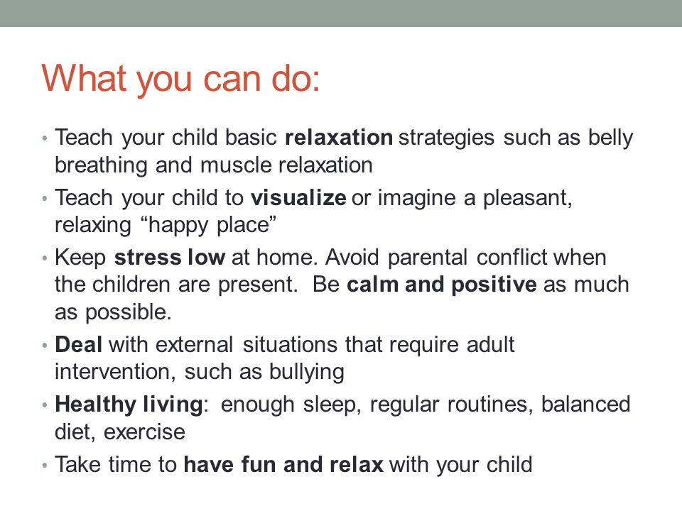 What you can do: Teach your child basic relaxation strategies such as belly breathing and muscle relaxation.