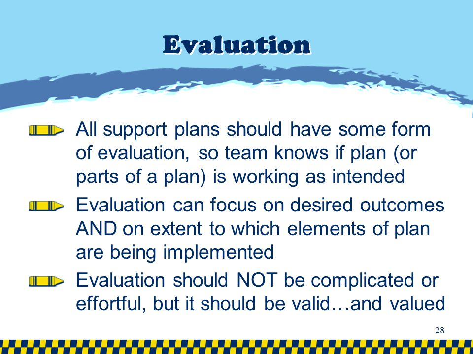 Evaluation All support plans should have some form of evaluation, so team knows if plan (or parts of a plan) is working as intended.