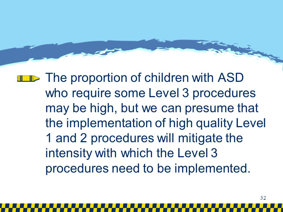 The proportion of children with ASD who require some Level 3 procedures may be high, but we can presume that the implementation of high quality Level 1 and 2 procedures will mitigate the intensity with which the Level 3 procedures need to be implemented.