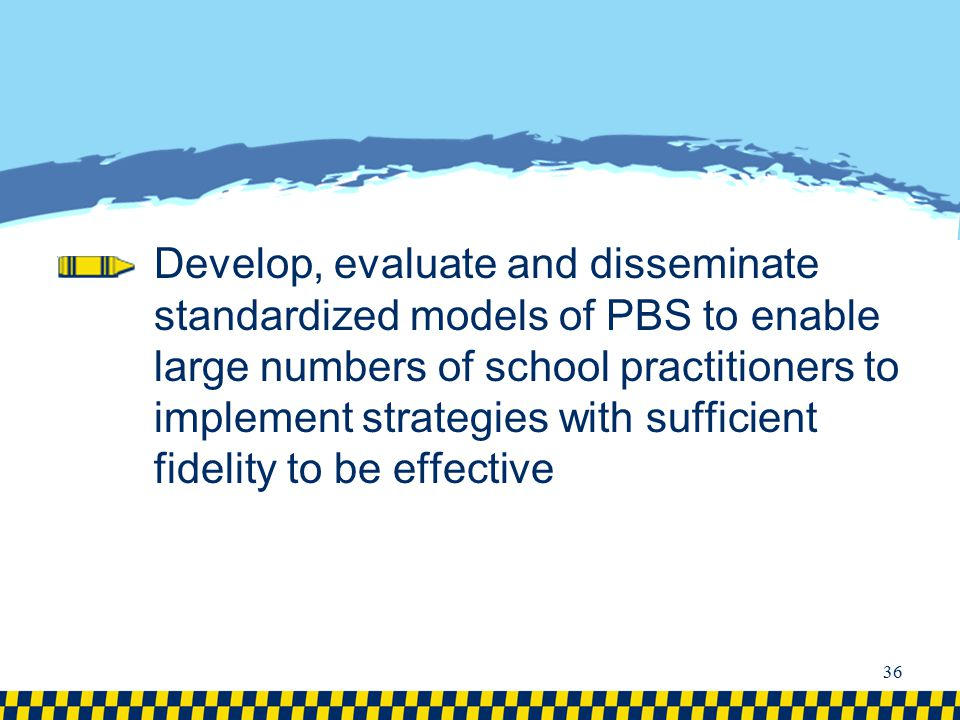Develop, evaluate and disseminate standardized models of PBS to enable large numbers of school practitioners to implement strategies with sufficient fidelity to be effective