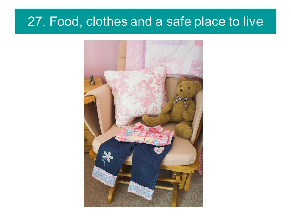 27. Food, clothes and a safe place to live