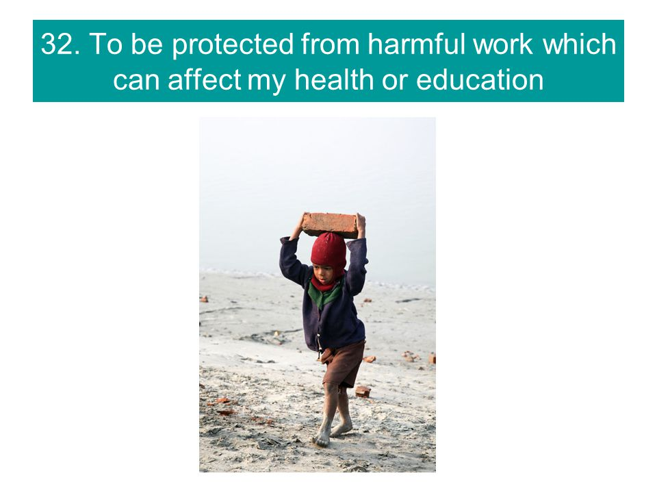 32. To be protected from harmful work which can affect my health or education