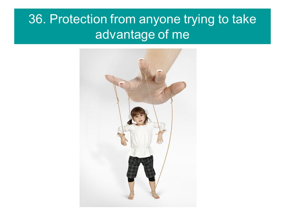 36. Protection from anyone trying to take advantage of me