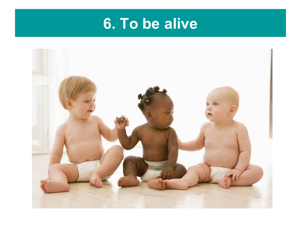 6. To be alive