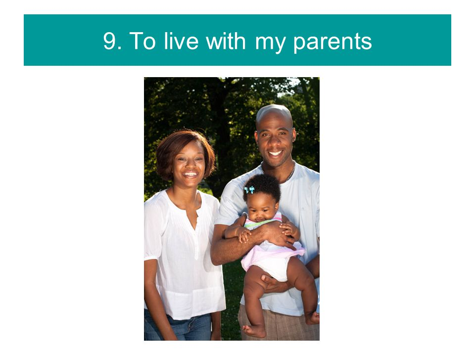9. To live with my parents