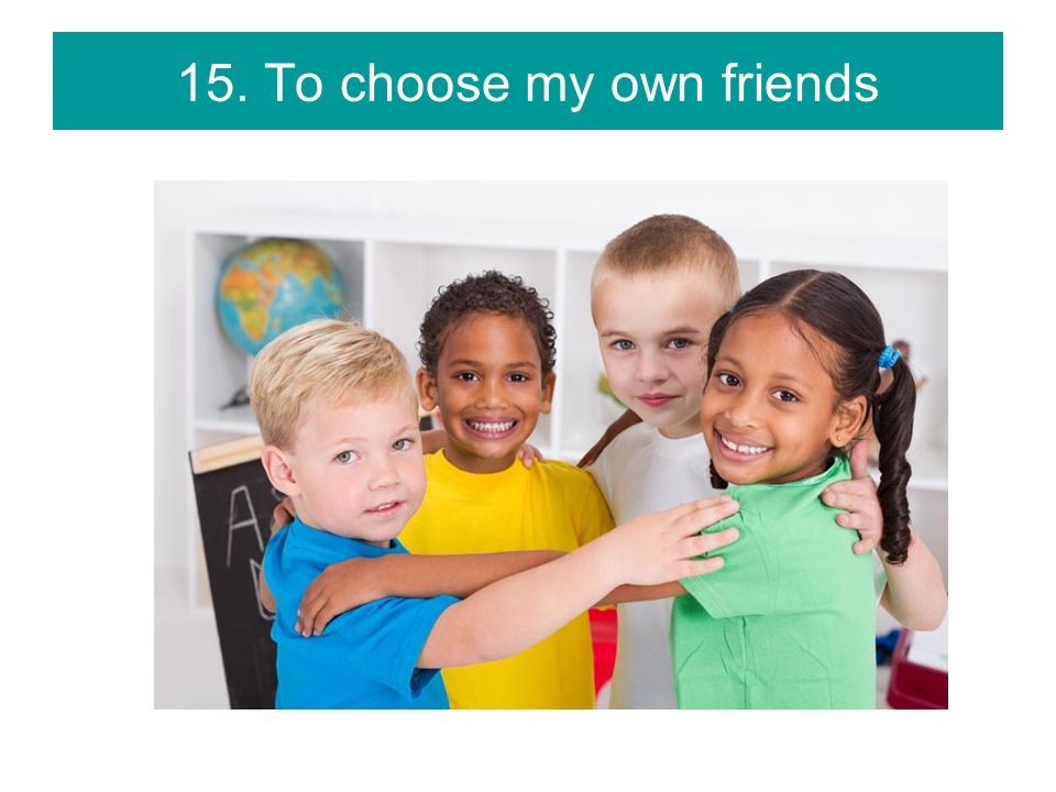 15. To choose my own friends