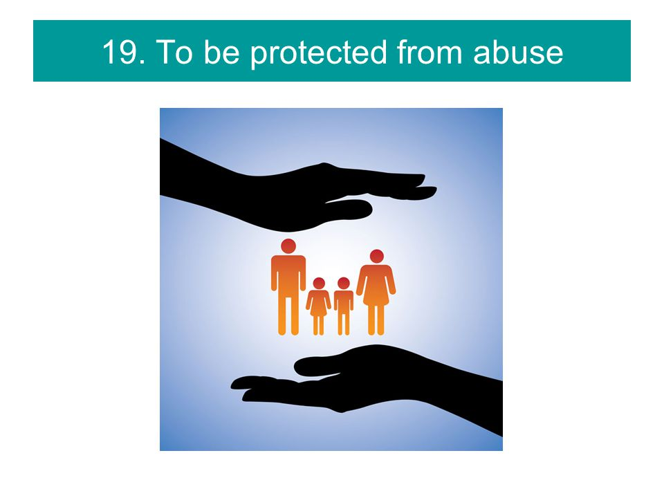 19. To be protected from abuse