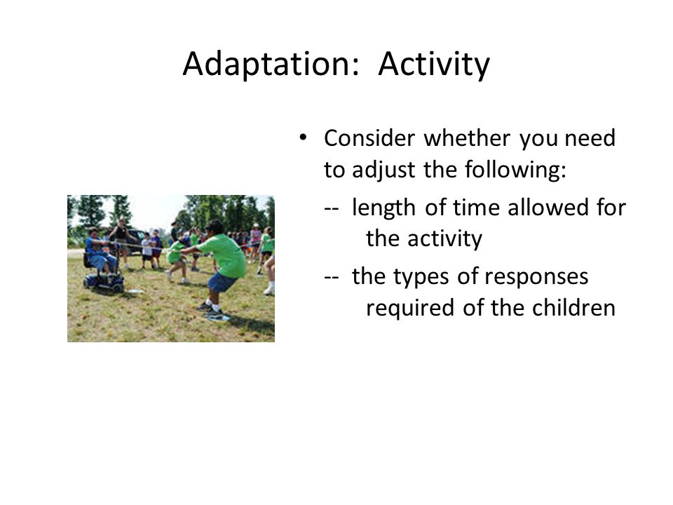 Adaptation: Activity Consider whether you need to adjust the following: -- length of time allowed for the activity.