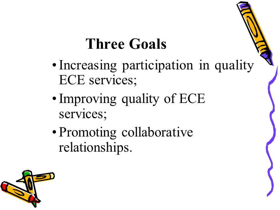Three Goals Increasing participation in quality ECE services;