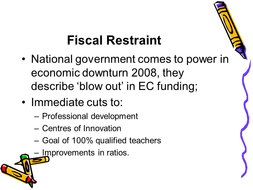 Fiscal Restraint National government comes to power in economic downturn 2008, they describe 'blow out' in EC funding;