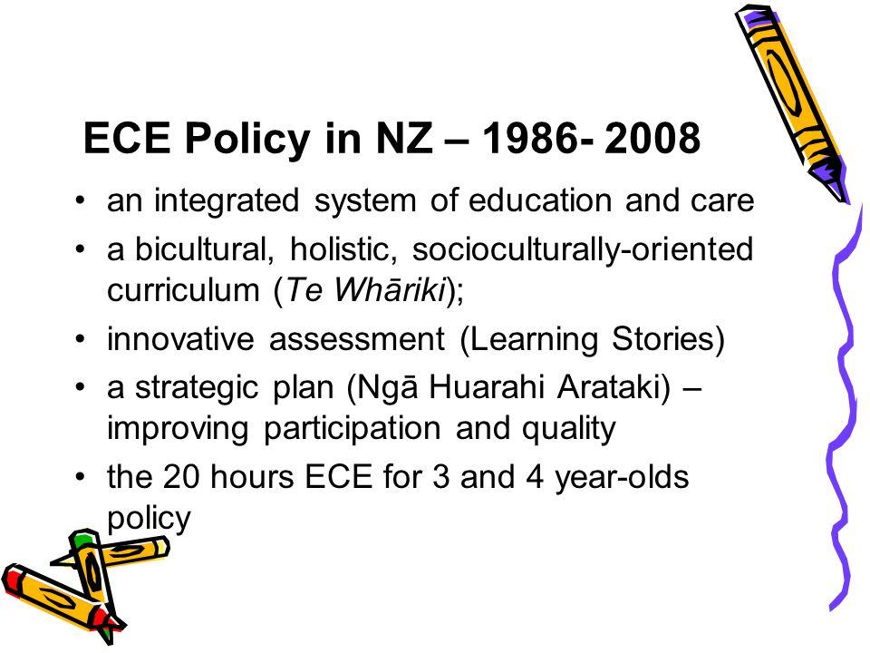 ECE Policy in NZ – 1986- 2008 an integrated system of education and care. a bicultural, holistic, socioculturally-oriented curriculum (Te Whāriki);