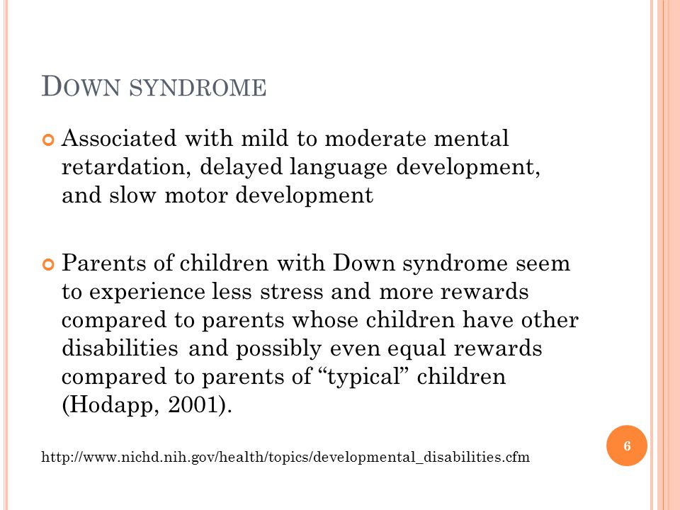 Down syndrome Associated with mild to moderate mental retardation, delayed language development, and slow motor development.