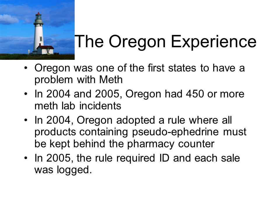 The Oregon Experience Oregon was one of the first states to have a problem with Meth. In 2004 and 2005, Oregon had 450 or more meth lab incidents.