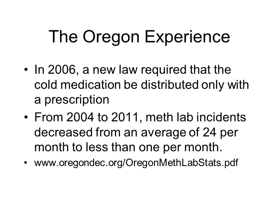 The Oregon Experience In 2006, a new law required that the cold medication be distributed only with a prescription.