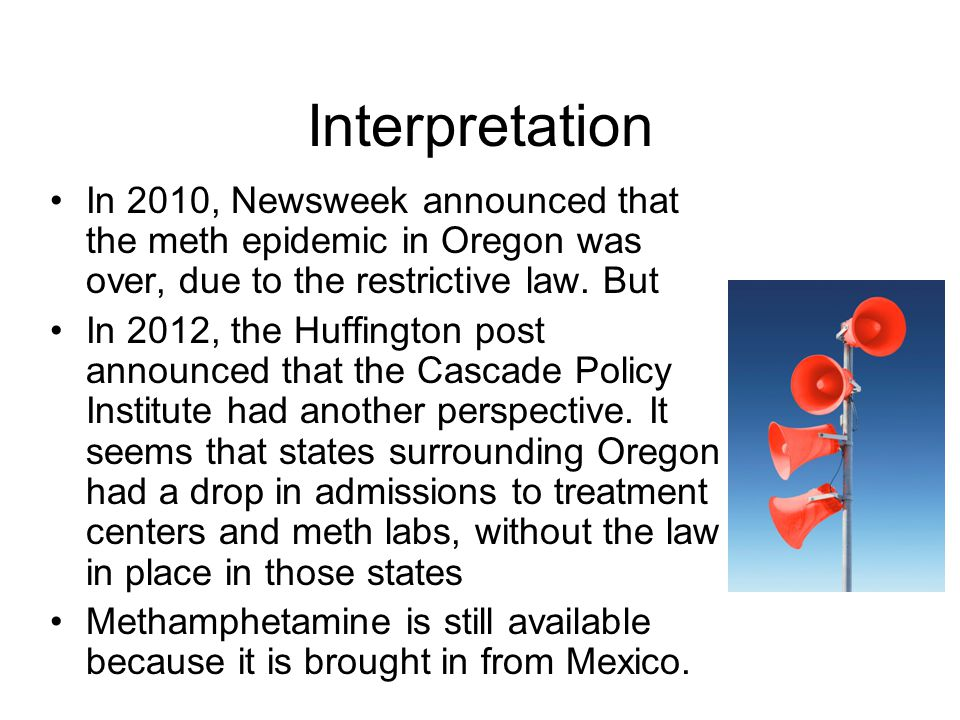 Interpretation In 2010, Newsweek announced that the meth epidemic in Oregon was over, due to the restrictive law. But.