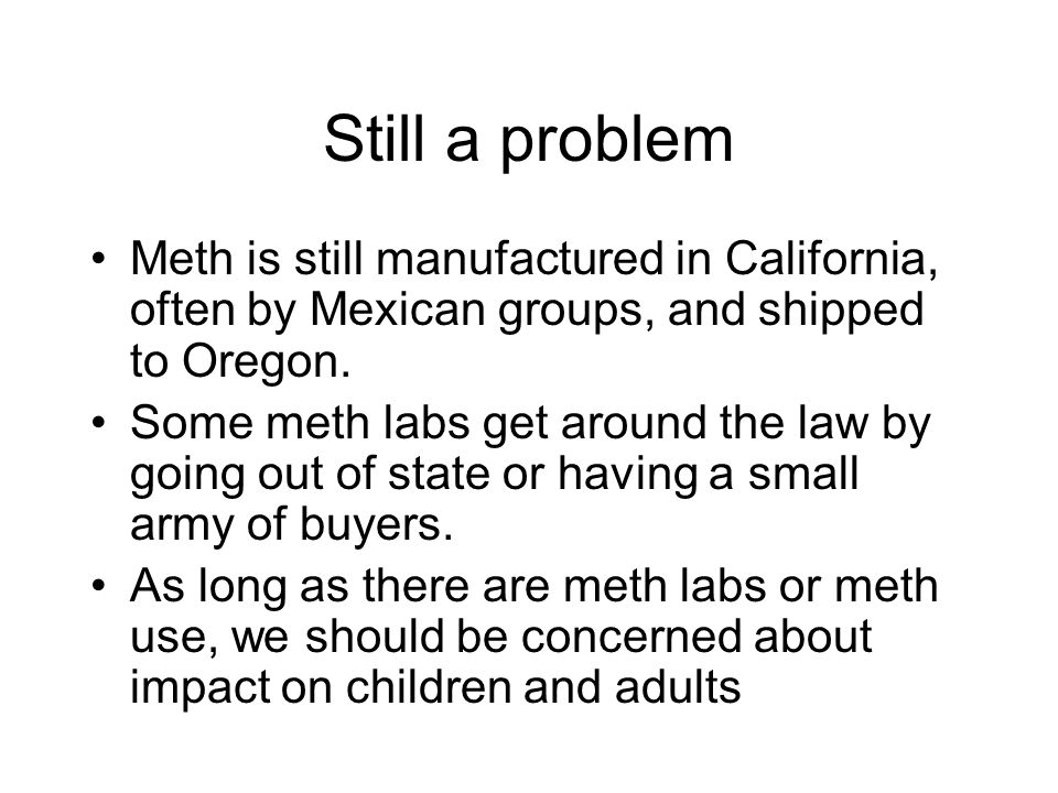 Still a problem Meth is still manufactured in California, often by Mexican groups, and shipped to Oregon.