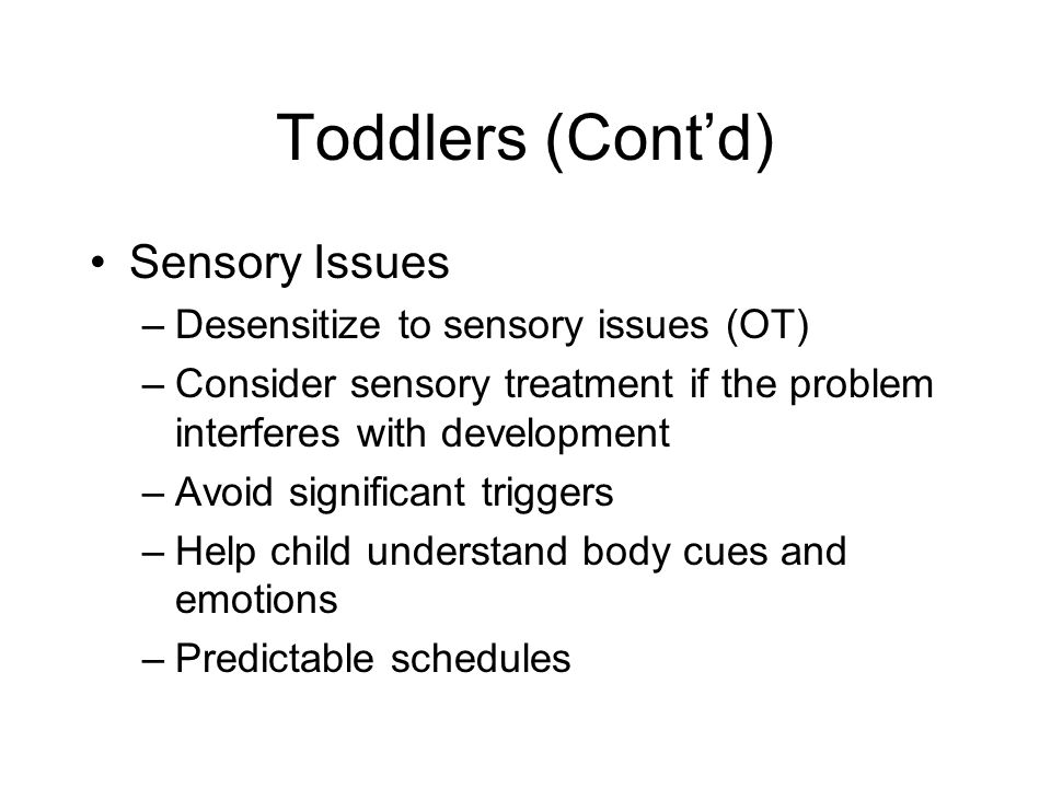Toddlers (Cont'd) Sensory Issues Desensitize to sensory issues (OT)