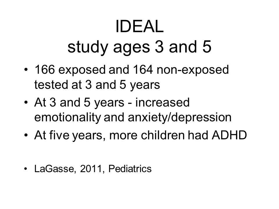 IDEAL study ages 3 and 5 166 exposed and 164 non-exposed tested at 3 and 5 years. At 3 and 5 years - increased emotionality and anxiety/depression.