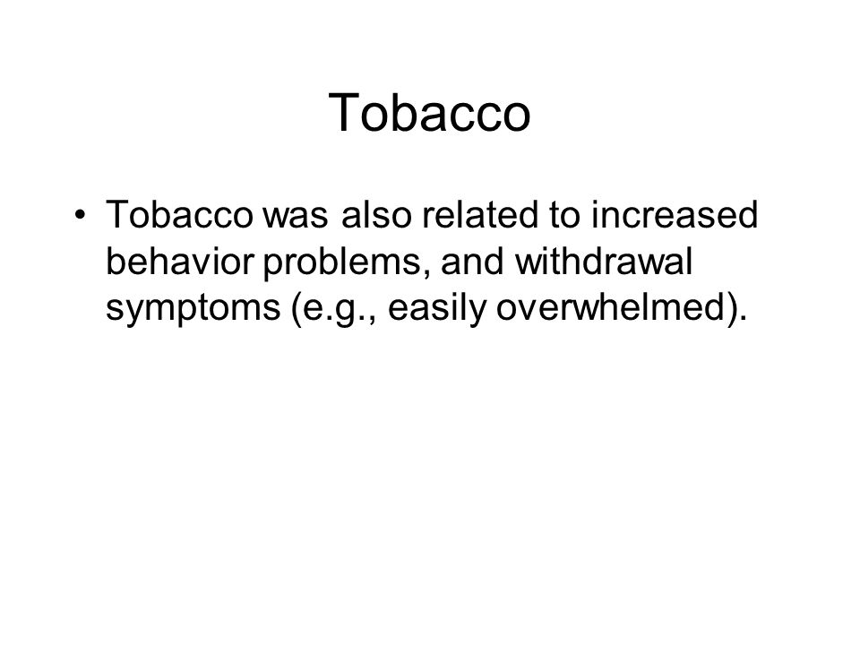 Tobacco Tobacco was also related to increased behavior problems, and withdrawal symptoms (e.g., easily overwhelmed).