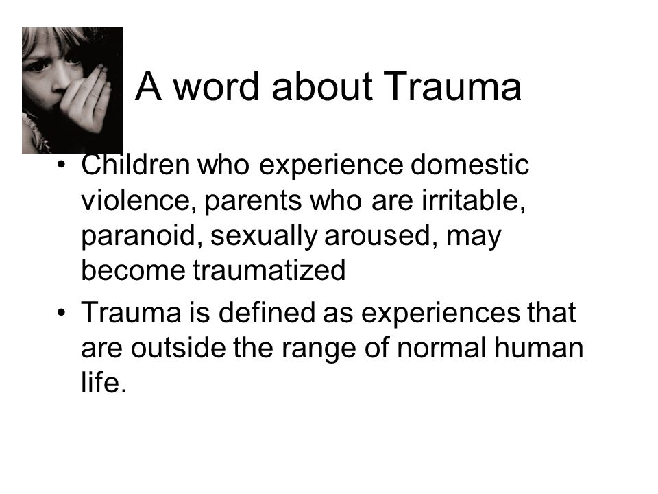 A word about Trauma Children who experience domestic violence, parents who are irritable, paranoid, sexually aroused, may become traumatized.