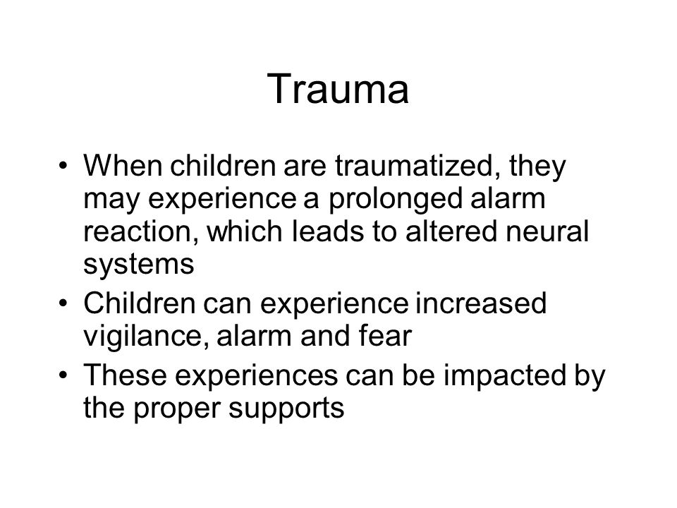 Trauma When children are traumatized, they may experience a prolonged alarm reaction, which leads to altered neural systems.