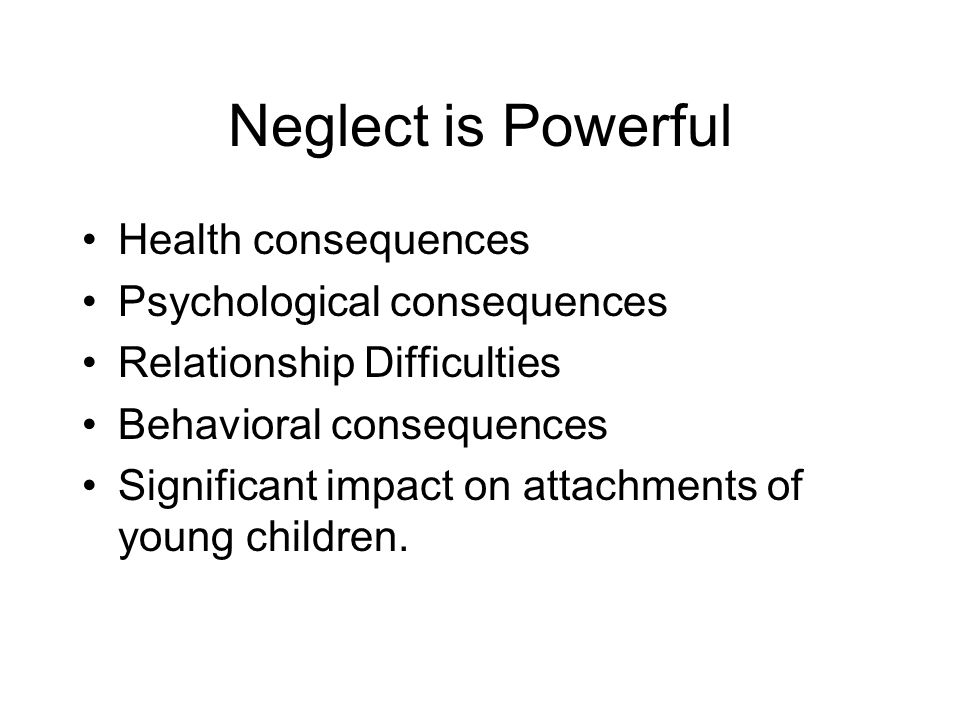 Neglect is Powerful Health consequences Psychological consequences
