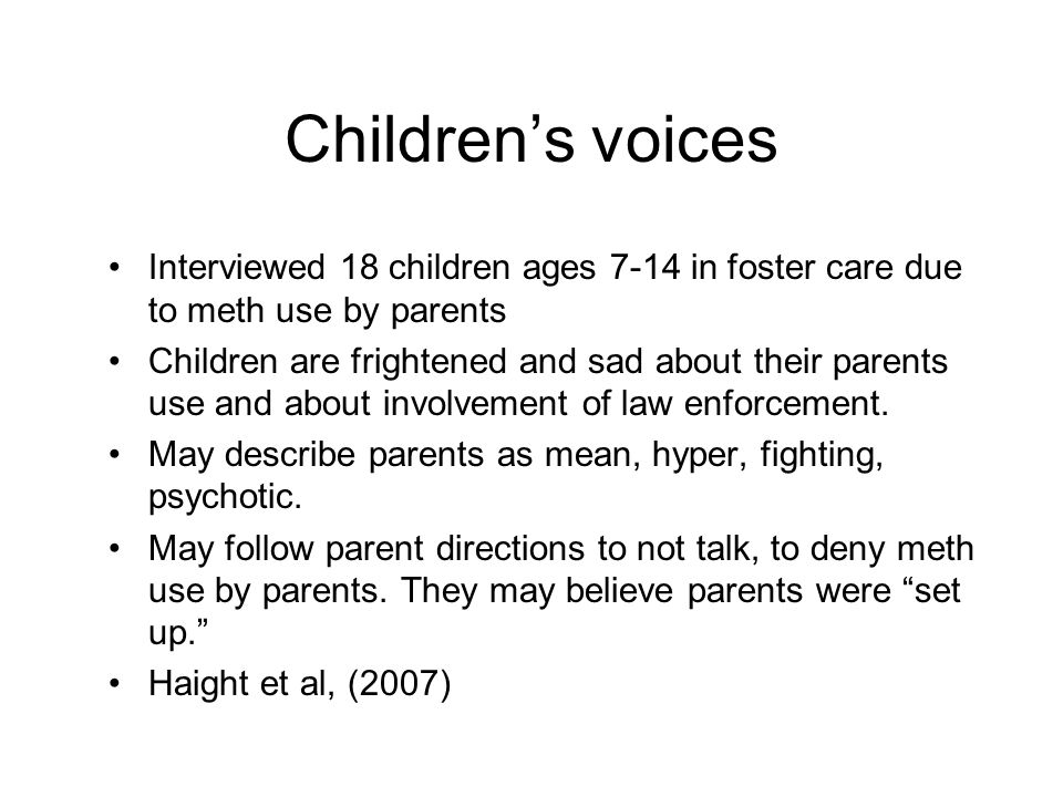 Children's voices Interviewed 18 children ages 7-14 in foster care due to meth use by parents.