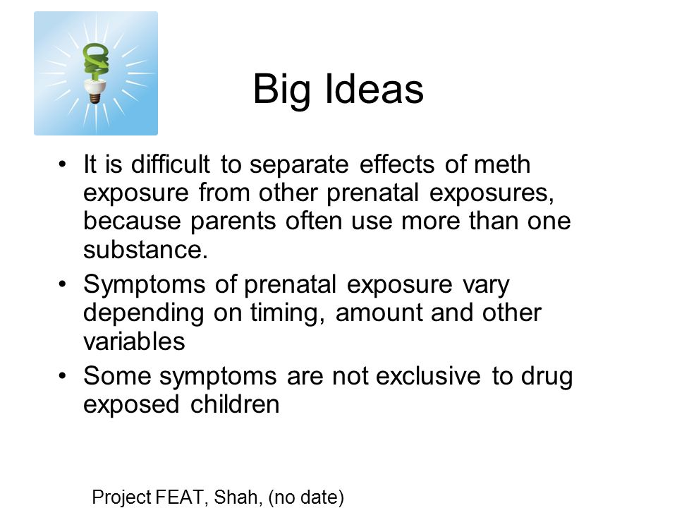 Big Ideas It is difficult to separate effects of meth exposure from other prenatal exposures, because parents often use more than one substance.