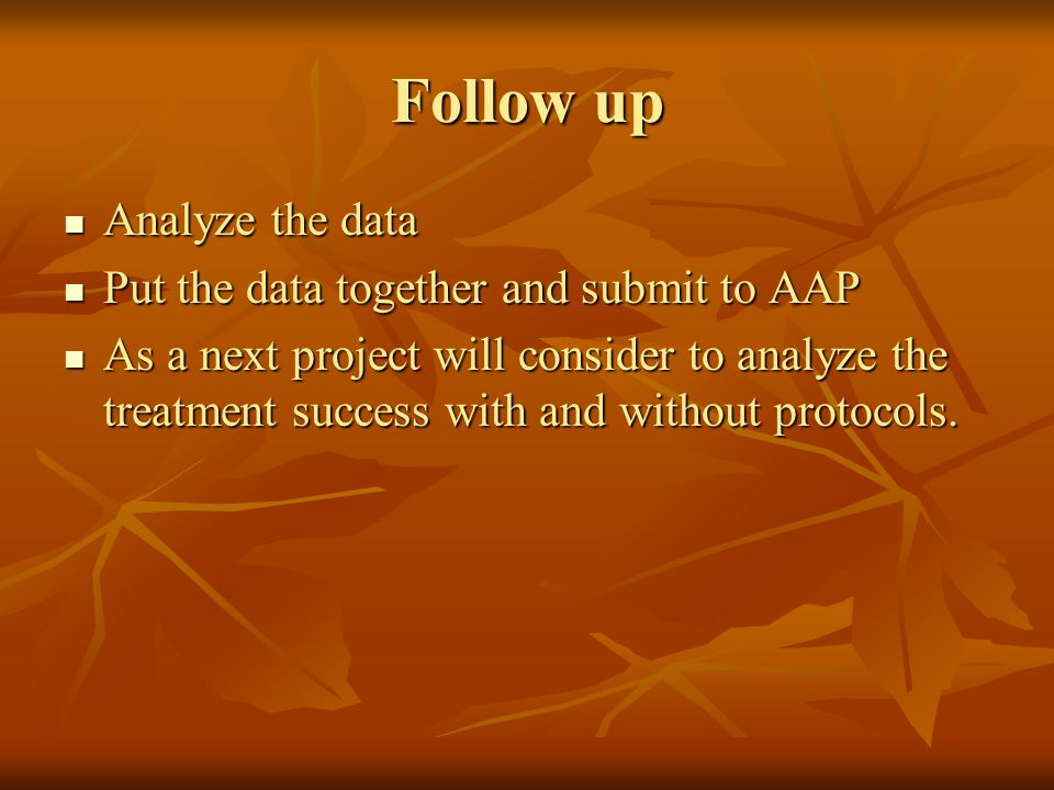 Follow up Analyze the data Put the data together and submit to AAP