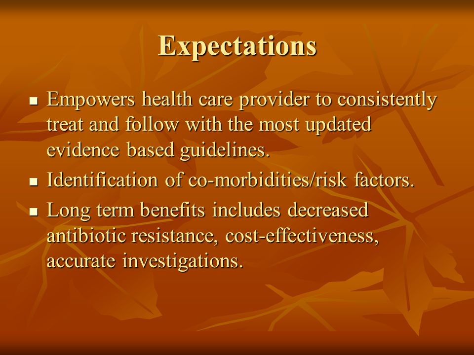 Expectations Empowers health care provider to consistently treat and follow with the most updated evidence based guidelines.